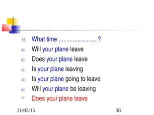 What time ........................ ? Will your plane leave Does your plane le