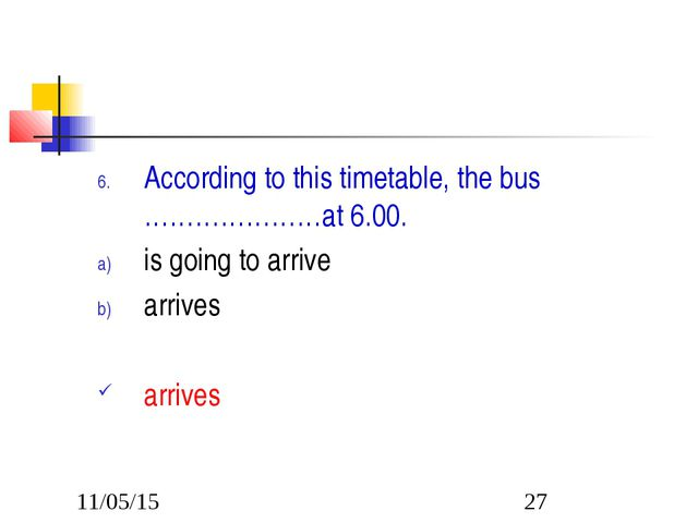 According to this timetable, the bus …………………at 6.00. is going to arrive arriv...