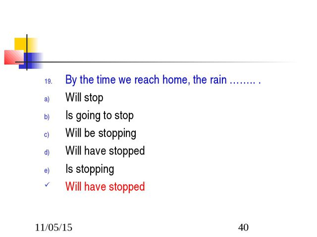 By the time we reach home, the rain …….. . Will stop Is going to stop Will be...