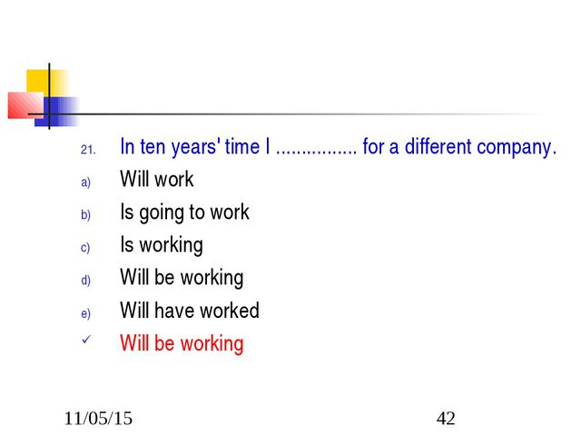 In ten years' time I ................ for a different company. Will work Is g...