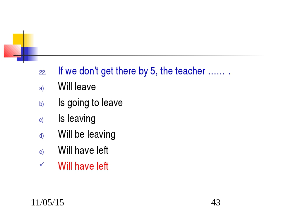 If we don't get there by 5, the teacher …… . Will leave Is going to leave Is...