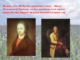 Больше всего Фёдор был привязан к отцу – Ивану Николаевичу Тютчеву, он был в