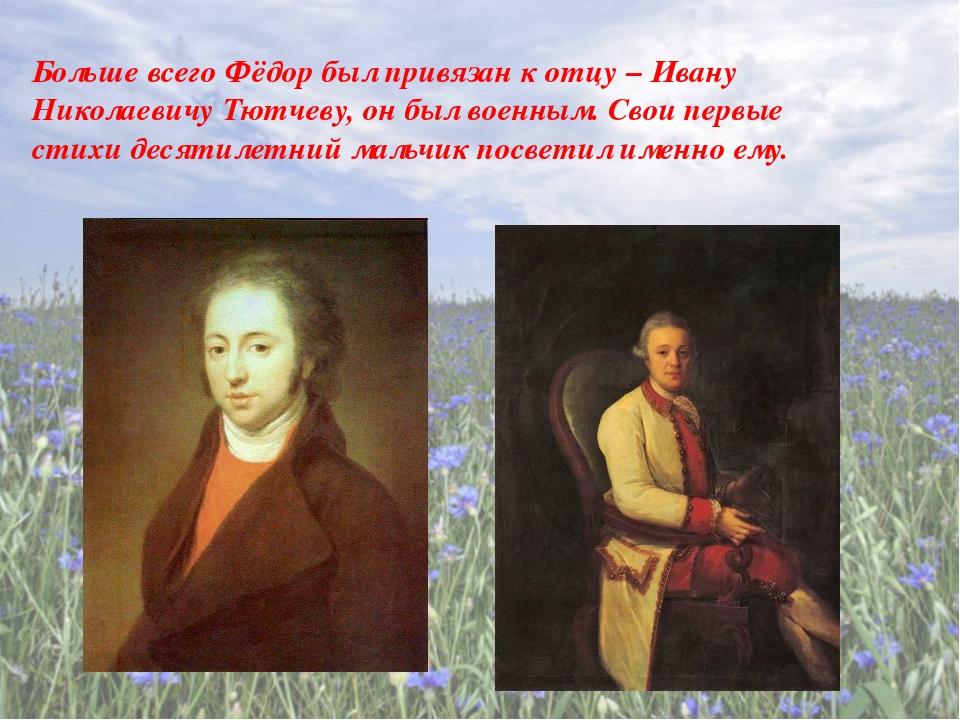 Больше всего Фёдор был привязан к отцу – Ивану Николаевичу Тютчеву, он был в...