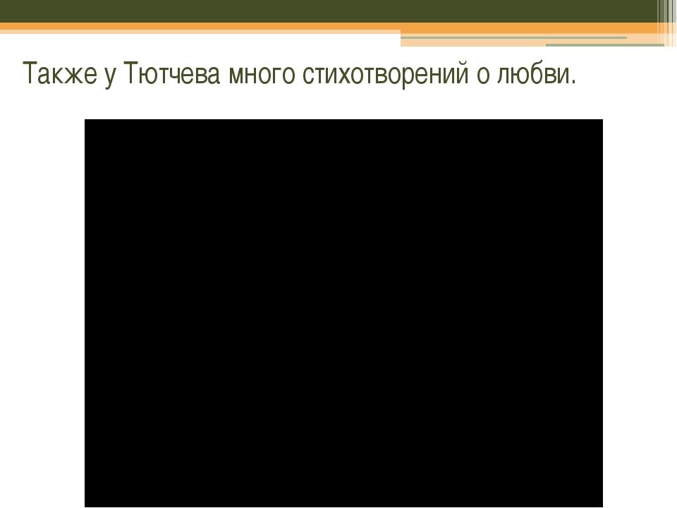 Также у Тютчева много стихотворений о любви.