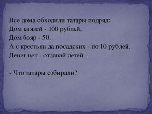 Все дома обходили татары подряд: Дом князей - 100 рублей, Дом бояр - 50. А с