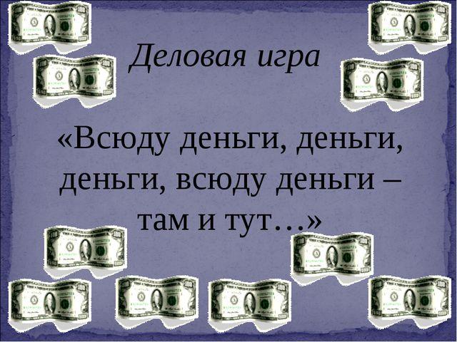 Деловая игра «Всюду деньги, деньги, деньги, всюду деньги – там и тут…»