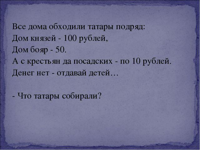 Все дома обходили татары подряд: Дом князей - 100 рублей, Дом бояр - 50. А с...