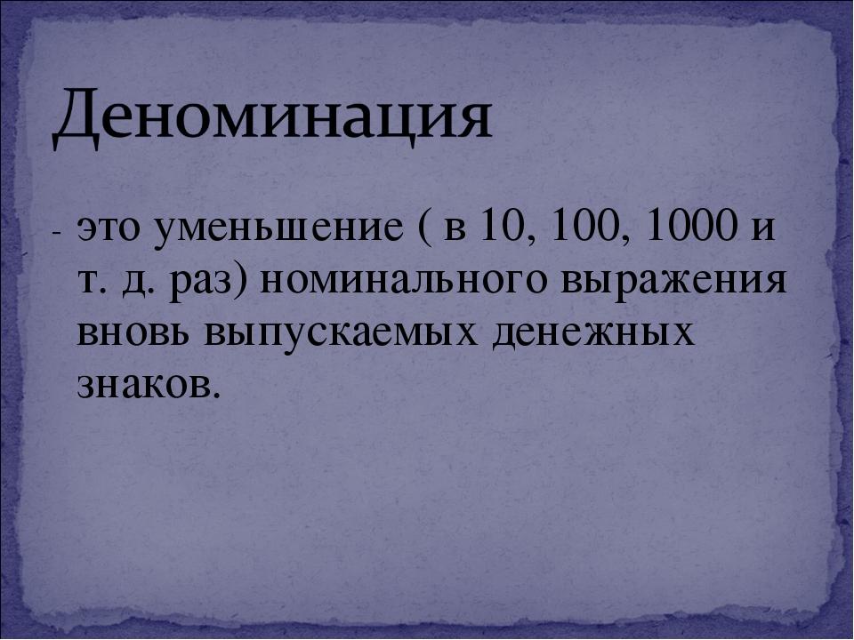 - это уменьшение ( в 10, 100, 1000 и т. д. раз) номинального выражения вновь...