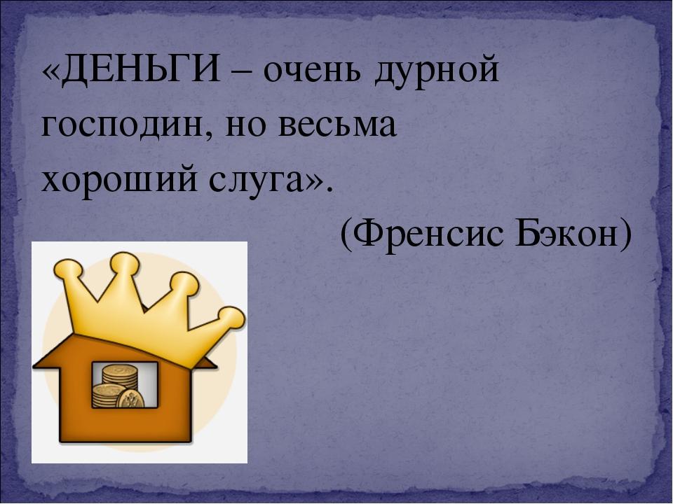«ДЕНЬГИ – очень дурной господин, но весьма хороший слуга». (Френсис Бэкон)