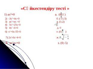 «Сәйкестендіру тесті » 1) ах2=0 а. (0;1 ) ) 2) -3х2+4х=0 б. (-11;5) 3) ах2+вх