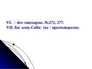VI. Үйге тапсырма .№272, 277. VII. Бағалау.Сабақты қорытындылау.