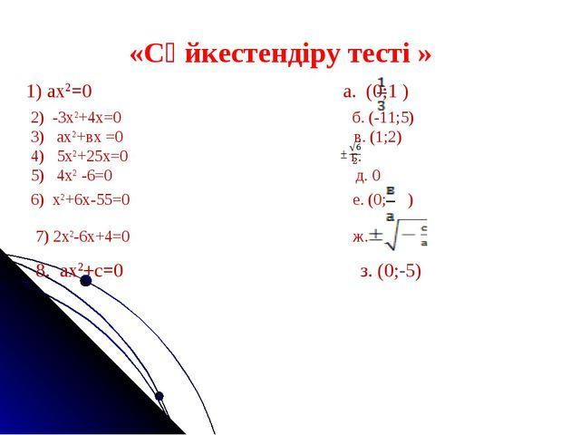 «Сәйкестендіру тесті » 1) ах2=0 а. (0;1 ) ) 2) -3х2+4х=0 б. (-11;5) 3) ах2+вх...