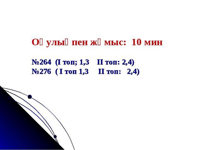 Оқулықпен жұмыс: 10 мин №264 (І топ; 1,3 ІІ топ: 2,4) №276 ( І топ 1,3 ІІ топ...