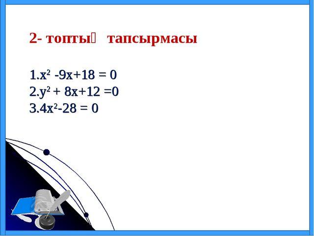 2- топтың тапсырмасы х2 -9х+18 = 0 у2 + 8х+12 =0 4х2-28 = 0
