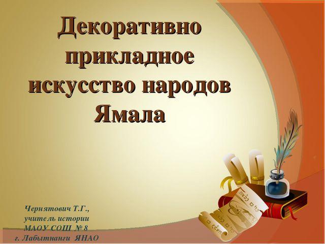 Чернятович Т.Г., учитель истории МАОУ СОШ № 8 г. Лабытнанги ЯНАО Декоративно...