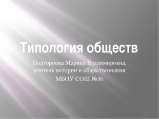 Типология обществ Подгорнова Марина Владимировна, учитель истории и обществоз