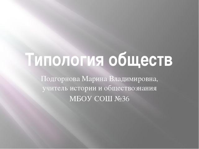 Типология обществ Подгорнова Марина Владимировна, учитель истории и обществоз...