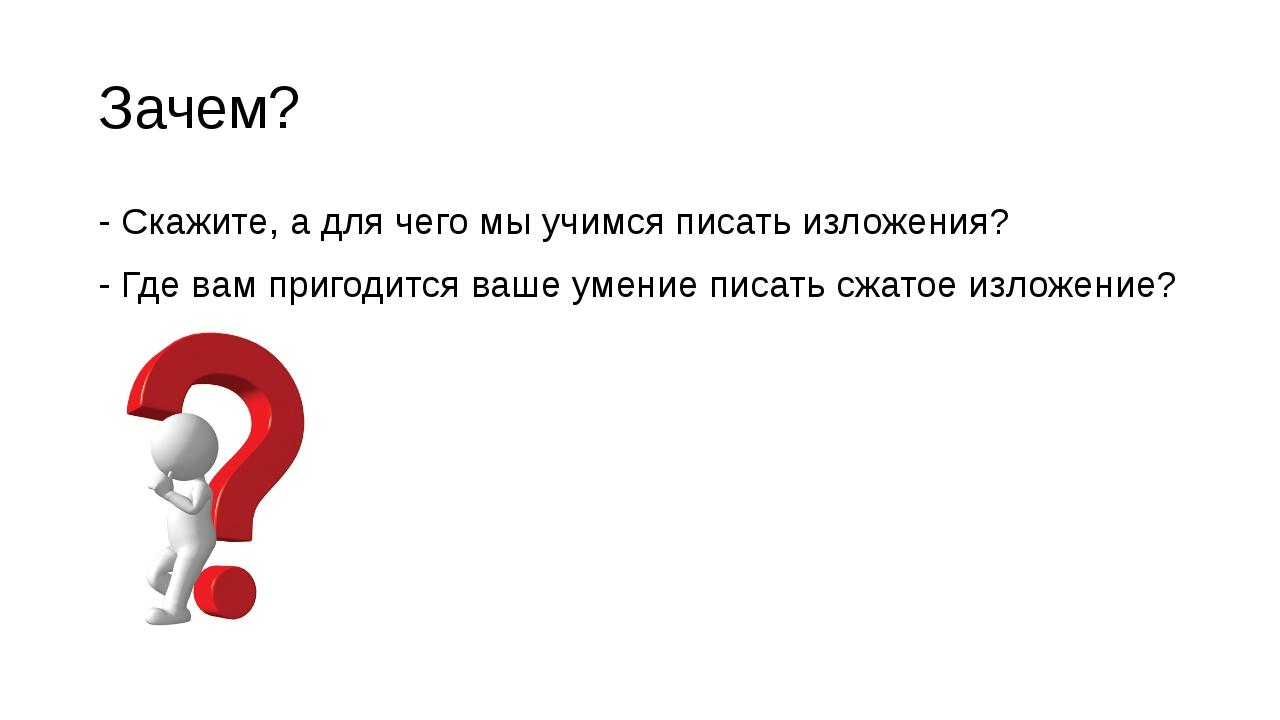 Зачем? - Скажите, а для чего мы учимся писать изложения? - Где вам пригодится...
