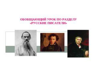 ОБОБЩАЮЩИЙ УРОК ПО РАЗДЕЛУ «РУССКИЕ ПИСАТЕЛИ»