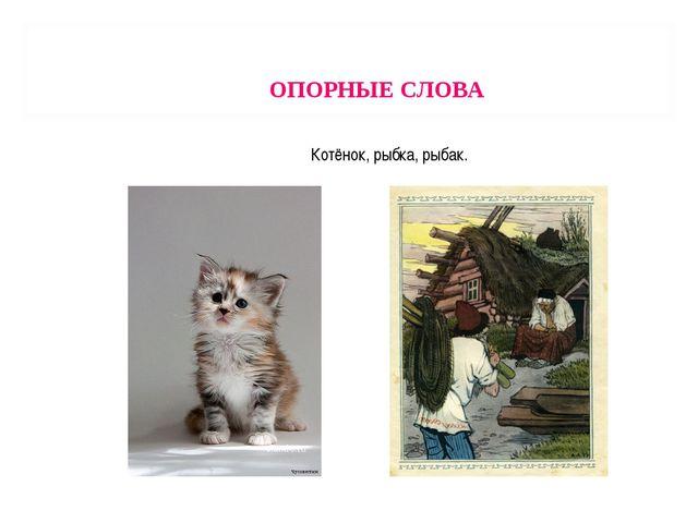 ОПОРНЫЕ СЛОВА Котёнок, рыбка, рыбак.