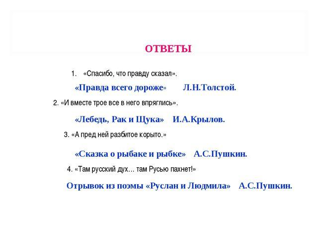 ОТВЕТЫ «Спасибо, что правду сказал». «Правда всего дороже» Л.Н.Толстой. 2. «И...