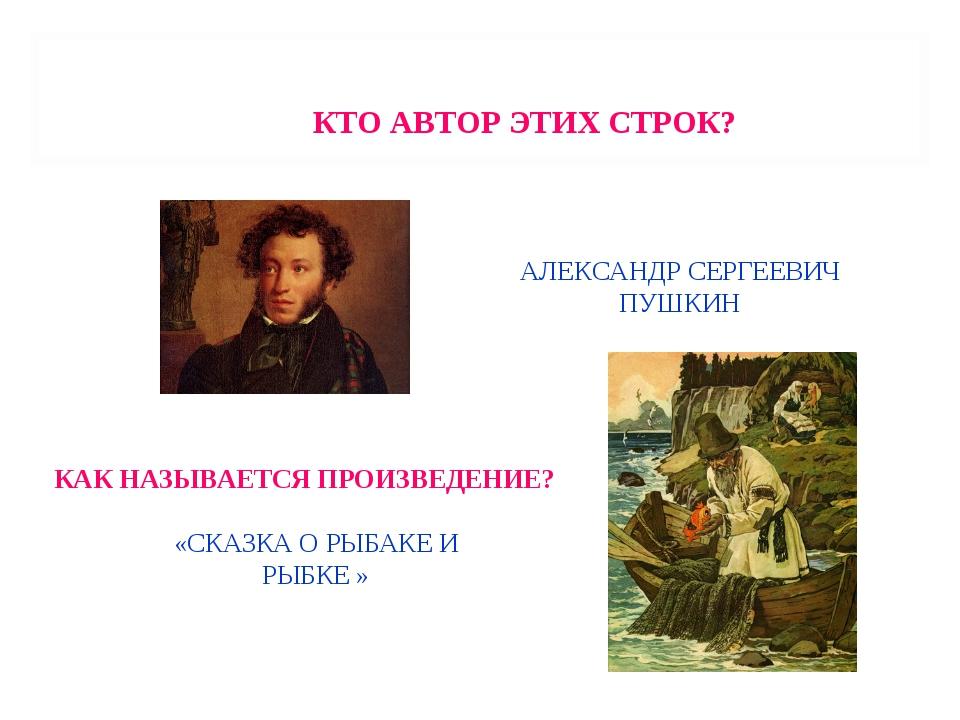 КТО АВТОР ЭТИХ СТРОК? АЛЕКСАНДР СЕРГЕЕВИЧ ПУШКИН КАК НАЗЫВАЕТСЯ ПРОИЗВЕДЕНИЕ?...