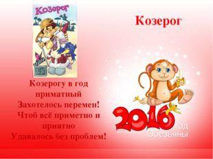 Козерог Козерогу в год приматный Захотелось перемен! Чтоб всё приметно и прия