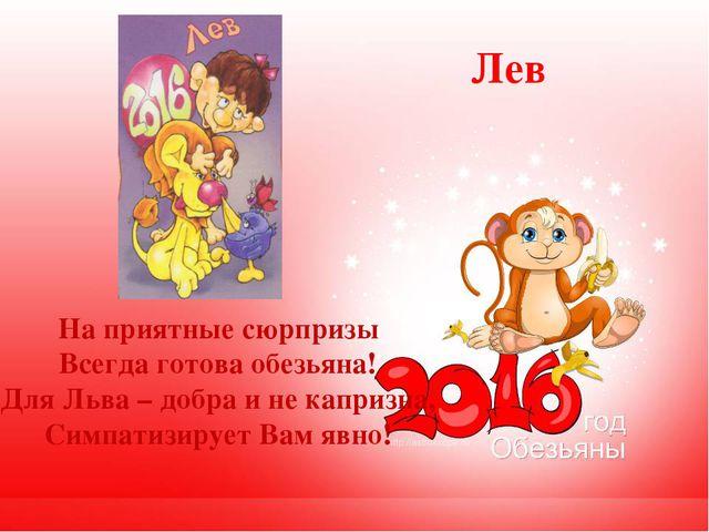 Лев На приятные сюрпризы Всегда готова обезьяна! Для Льва – добра и не каприз...