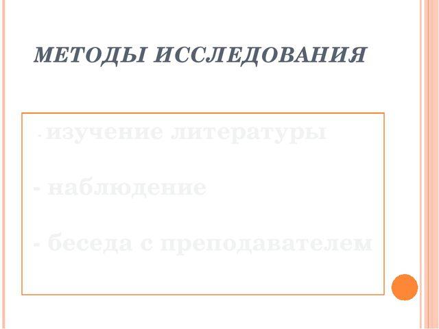 МЕТОДЫ ИССЛЕДОВАНИЯ    - изучение литературы   - наблюдение   - беседа с...