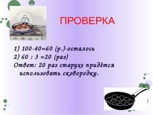 100-40=60 (р.)-осталось 2) 60 : 3 =20 (раз) Ответ: 20 раз старухе придётся и