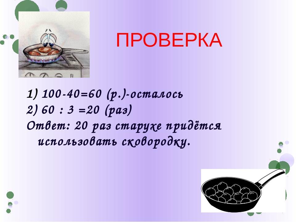 100-40=60 (р.)-осталось 2) 60 : 3 =20 (раз) Ответ: 20 раз старухе придётся и...