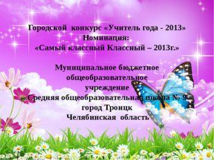 Городской конкурс «Учитель года - 2013» Номинация: «Самый классный Классный
