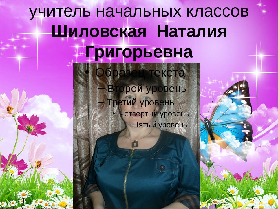 учитель начальных классов Шиловская Наталия Григорьевна
