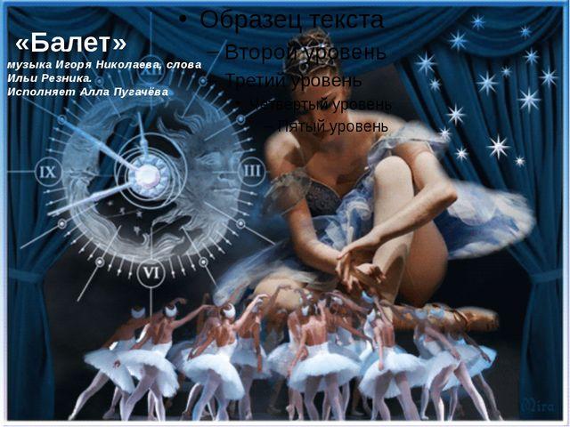 «Балет» музыка Игоря Николаева, слова Ильи Резника. Исполняет Алла Пугачёва