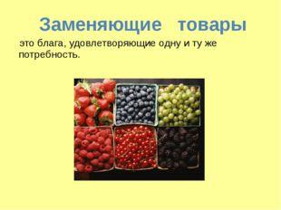 Заменяющие товары это блага, удовлетворяющие одну и ту же потребность.