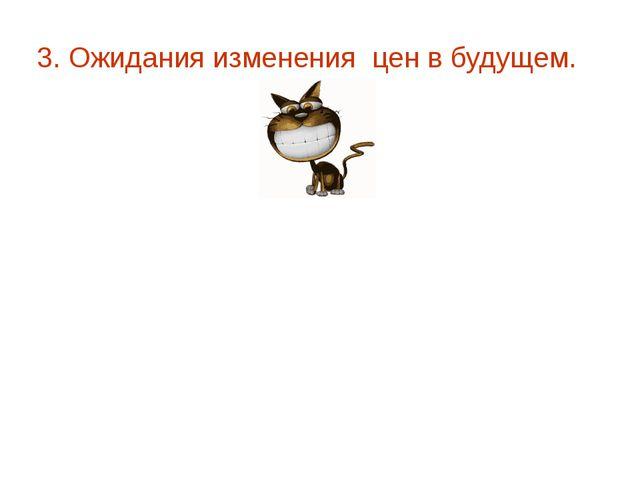 3. Ожидания изменения цен в будущем. всегда покупал для своей кошки 1 пакет к...