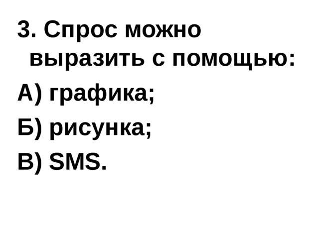 3. Спрос можно выразить с помощью: А) графика; Б) рисунка; В) SMS.