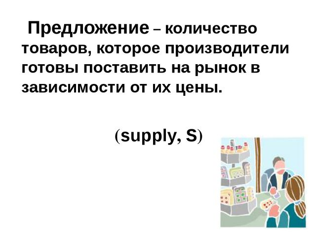 Предложение – количество товаров, которое производители готовы поставить на...