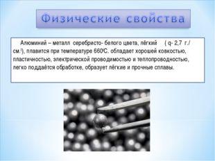 Алюминий – металл серебристо- белого цвета, лёгкий ( q- 2,7 г./ см.3), плави
