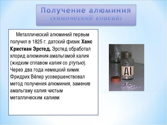 Металлический алюминий первым получил в 1825 г. датский физик Ханс Кристиан...