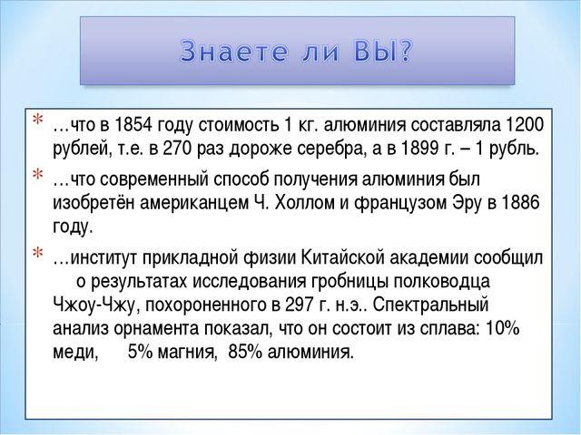 …что в 1854 году стоимость 1 кг. алюминия составляла 1200 рублей, т.е. в 270...