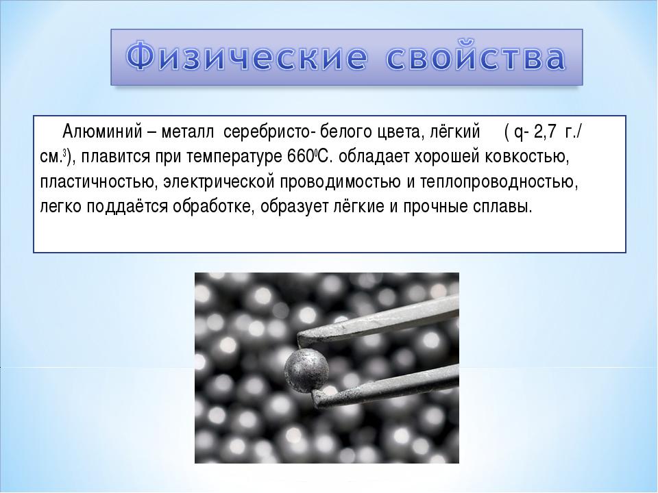 Алюминий – металл серебристо- белого цвета, лёгкий ( q- 2,7 г./ см.3), плави...