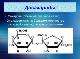 Дисахариды Сахароза (обычный пищевой сахар). Она содержится в большом количес