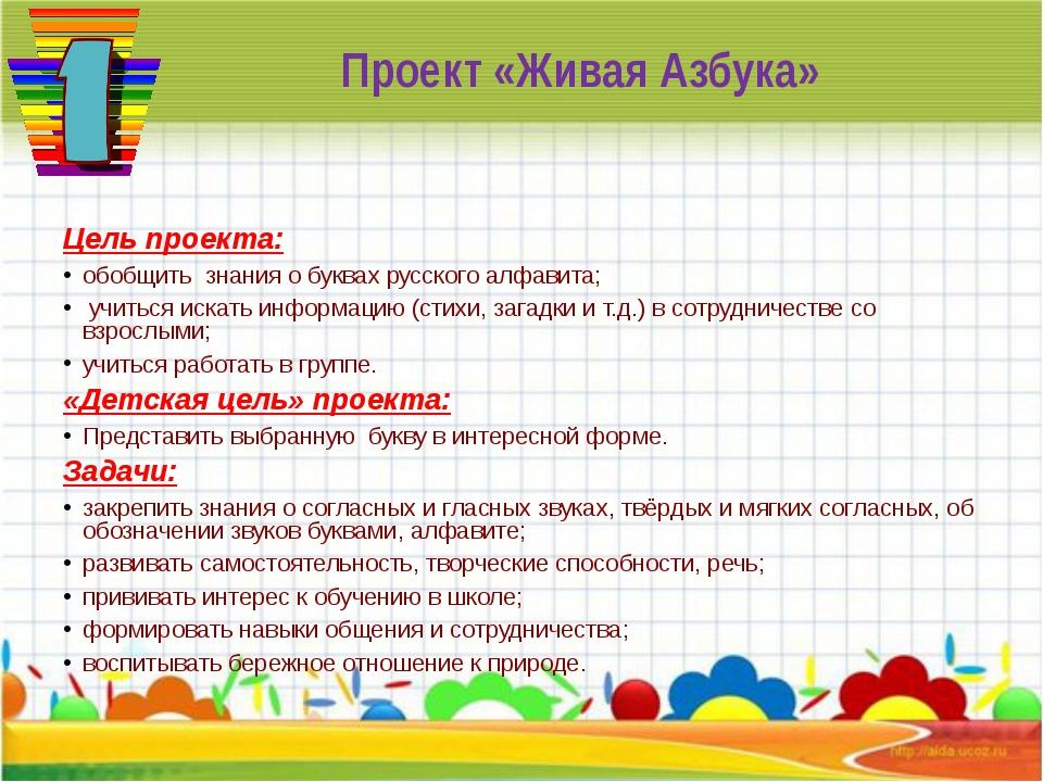 Проект «Живая Азбука» Цель проекта: обобщить знания о буквах русского алфавит...