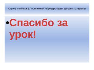 Стр 62 учебника В.П Канакиной «Проверь себя» выполнить задания Спасибо за ур