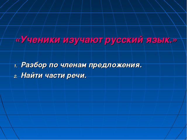 «Ученики изучают русский язык.» Разбор по членам предложения. Найти части ре...