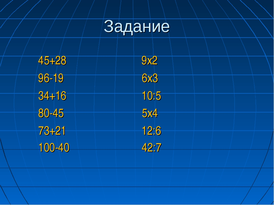 Задание 45+28 9х2 96-19 6х3 34+16 10:5 80-45 5х4 73+21 12:6 100-40 42:7