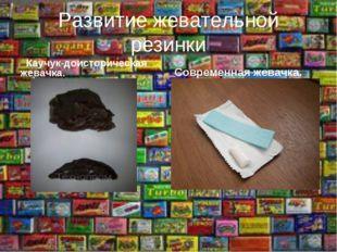Развитие жевательной резинки Каучук-доисторическая жевачка. Современная жевач