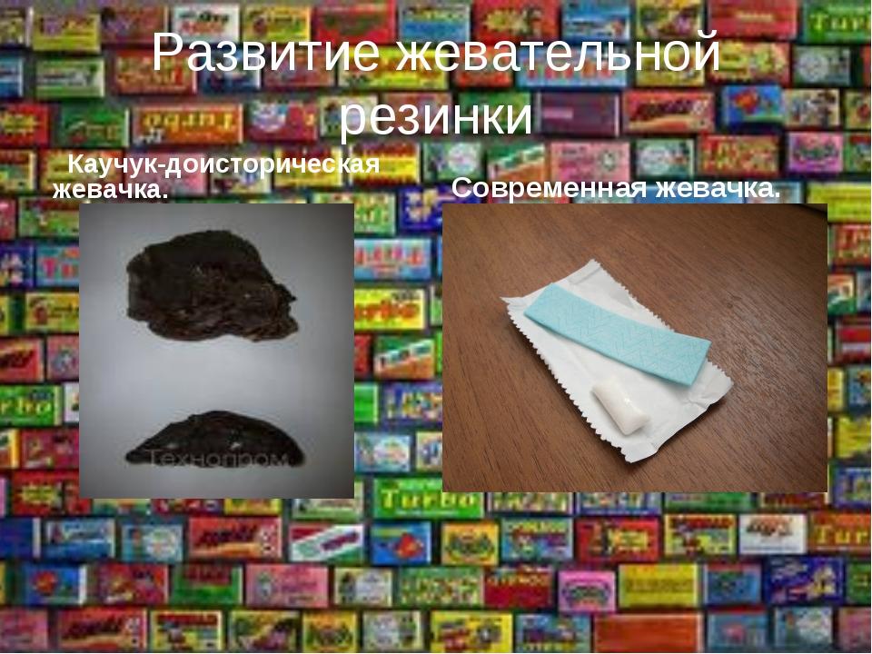 Развитие жевательной резинки Каучук-доисторическая жевачка. Современная жевач...