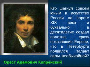 Кто шагнул совсем юным в искусство России на пороге XIX века и буквально в де